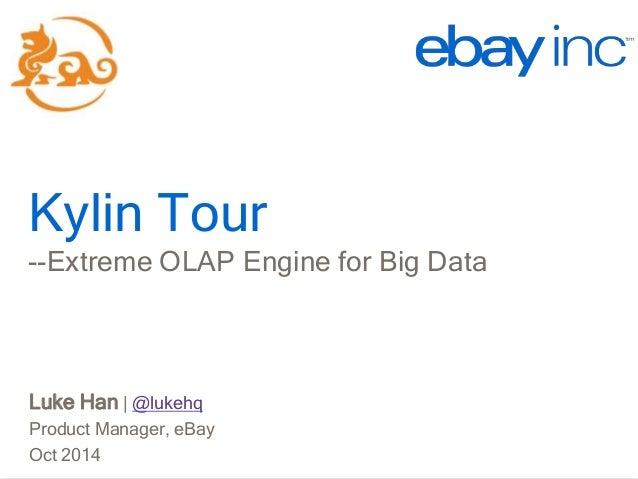Kylin Tour  Kylin Tour  --Extreme OLAP Engine for Big Data  Luke Han | @lukehq  Product Manager, eBay  Oct 2014