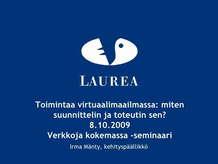 Toimintaa virtuaalimaailmassa: miten suunnittelin ja toteutin sen?8.10.2009Verkkoja kokemassa -seminaari<br />Irma Mänty, ...