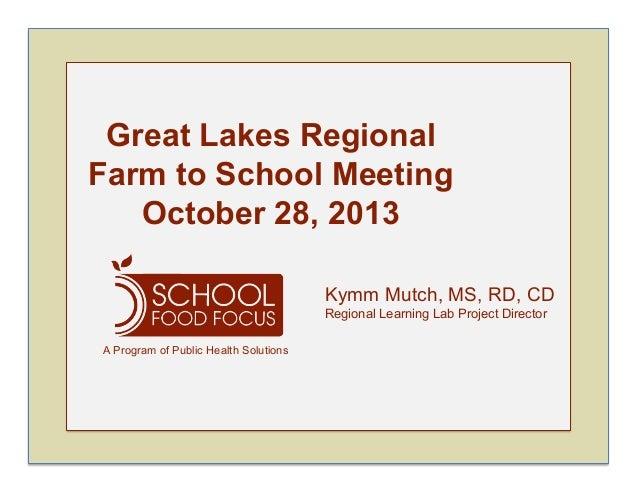 Great Lakes Regional Farm to School Meeting October 28, 2013 Kymm Mutch, MS, RD, CD Regional Learning Lab Project Director...