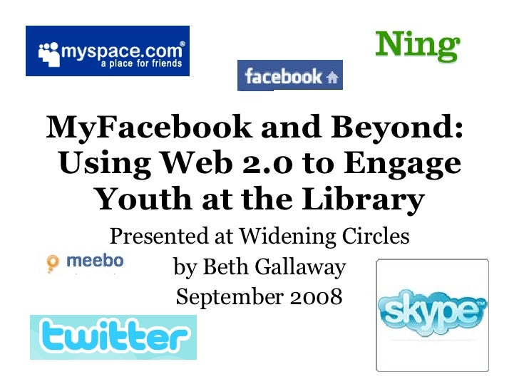MyFacebook and Beyond:  Using Web 2.0 to Engage Youth at the Library Presented at Widening Circles by Beth Gallaway Septem...