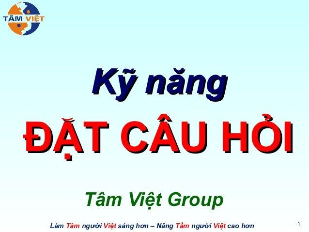 Kỹ năngĐẶT CÂU HỎI          Tâm Việt Group                                                             1 Làm Tâm người Việ...