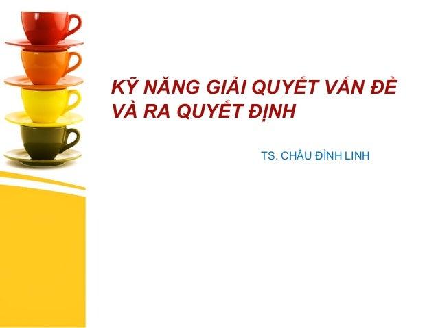 KỸ NĂNG GIẢI QUYẾT VẤN ĐỀ VÀ RA QUYẾT ĐỊNH TS. CHÂU ĐÌNH LINH