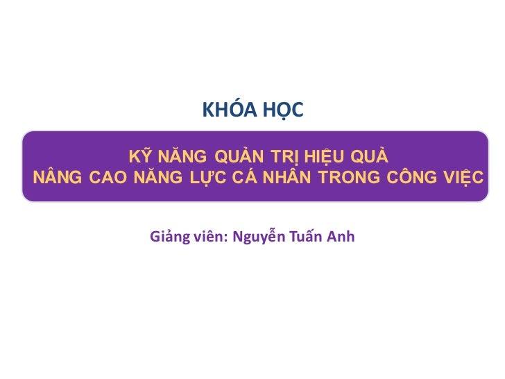 KHÓA HỌC        KỸ NĂNG QUẢN TRỊ HIỆU QUẢNÂNG CAO NĂNG LỰC CÁ NHÂN TRONG CÔNG VIỆC          Giảng viên: Nguyễn Tuấn Anh