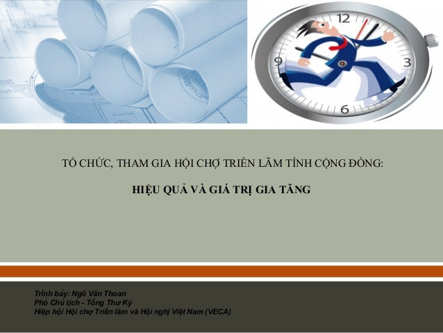 TỔ CHỨC, THAM GIA HỘI CHỢ TRIỂN LÃM TÍNH CỘNG ĐỒNG: HIỆU QUẢ VÀ GIÁ TRỊ GIA TĂNG  Trình bày: Ngô Văn Thoan Phó Chủ tịch ...