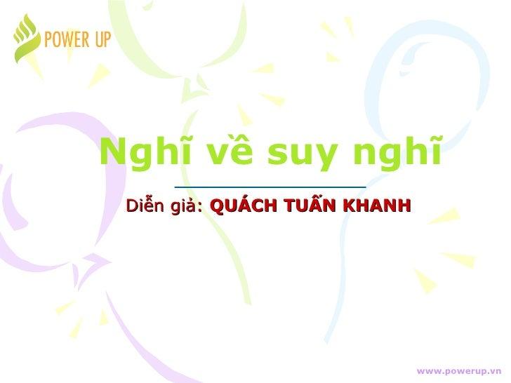 Nghĩ về suy nghĩ Diễn giả: QUÁCH TUẤN KHANH                              www.powerup.vn