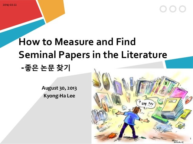 2014-02-22  How to Measure and Find Seminal Papers in the Literature -좋은 논문 찾기 August 30, 2013 Kyong-Ha Lee  1