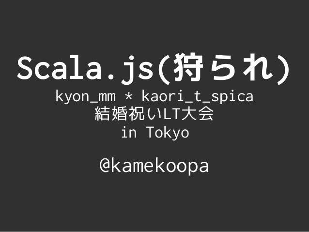 Scala.js(狩られ) kyon_mm * kaori_t_spica 結婚祝いLT大会 in Tokyo @kamekoopa