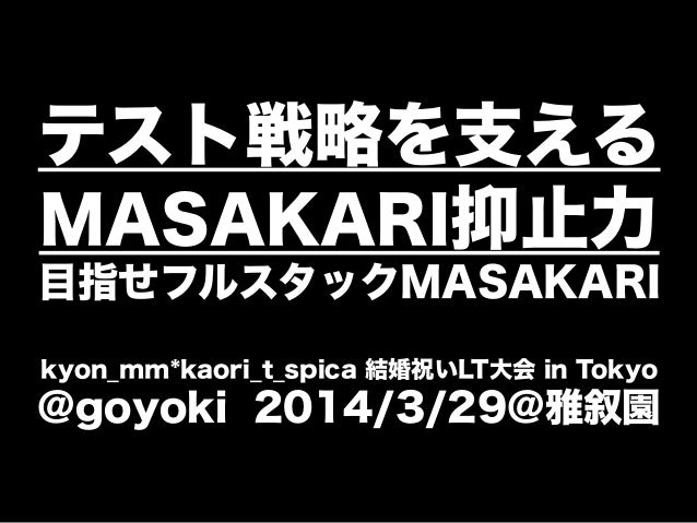 テスト戦略を支える MASAKARI抑止力 目指せフルスタックMASAKARI kyon_mm*kaori_t_spica 結婚祝いLT大会 in Tokyo @goyoki 2014/3/29@雅叙園