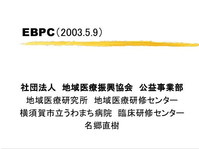 EBPC(2003.5.9) 社団法人 地域医療振興協会 公益事業部 地域医療研究所 地域医療研修センター 横須賀市立うわまち病院 臨床研修センター 名郷直樹