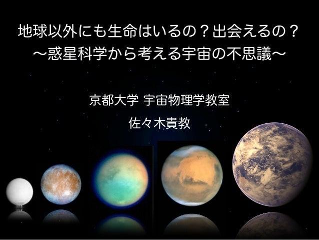 京都大学 宇宙物理学教室 佐々木貴教 地球以外にも生命はいるの?出会えるの? ∼惑星科学から考える宇宙の不思議∼
