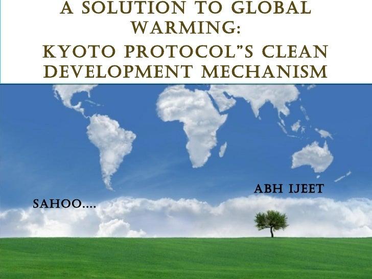 "ABH IJEET SAHOO....   <ul><li>A SOLUTION TO GLOBAL WARMING: </li></ul><ul><li>KYOTO PROTOCOL""S CLEAN DEVELOPMENT MECHANISM..."