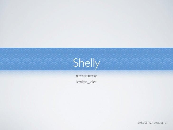Shelly株式会社はてなid:nitro_idiot                 2012/05/12 Kyoto.lisp #1