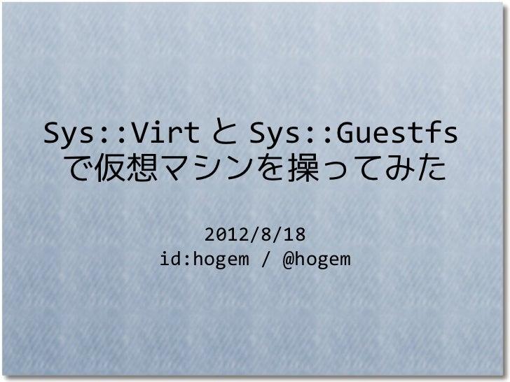 Sys::Virt と Sys::Guestfs で仮想マシンを操ってみた          2012/8/18      id:hogem / @hogem