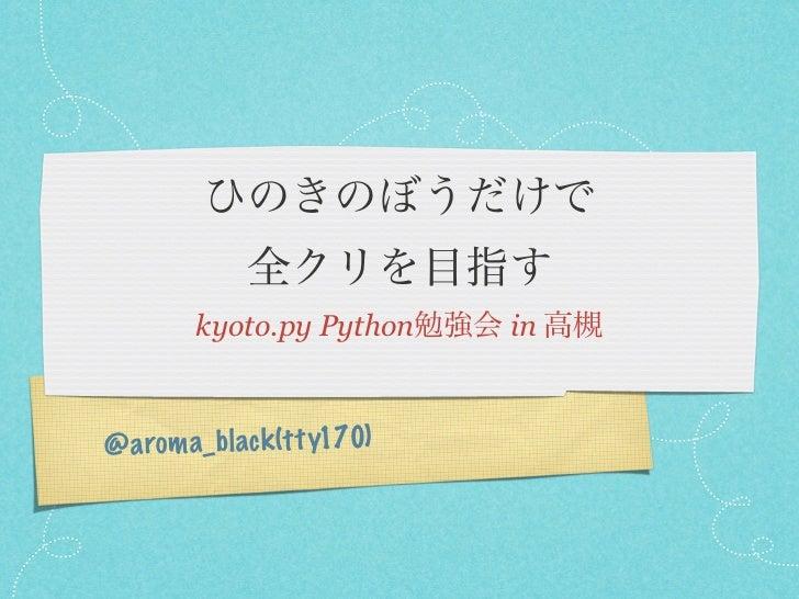 ひのきのぼうだけで             全クリを目指す        kyoto.py Python勉強会 in 高槻@a rom a_bl ack (t ty170)