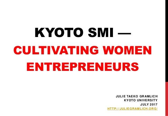 KYOTO SMI — CULTIVATING WOMEN ENTREPRENEURS JULIE TAEKO GRAMLICH KYOTO UNIVERSITY JULY 2017 HTTP://JULIEGRAMLICH.ORG/