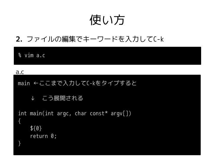 使い方2. ファイルの編集でキーワードを入力してC-k% vim a.ca.cmain ←ここまで入力してC-kをタイプすると  ↓ こう展開されるint main(int argc, char const* argv[]){    ${0} ...