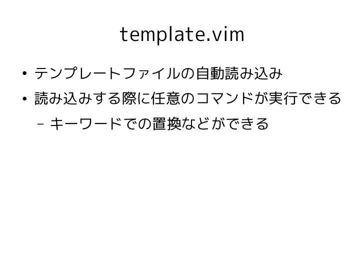 template.vim●    テンプレートファイルの自動読み込み●    読み込みする際に任意のコマンドが実行できる    –   キーワードでの置換などができる