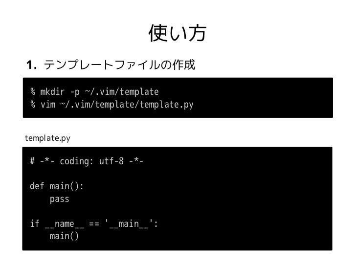 使い方1. テンプレートファイルの作成 % mkdir -p ~/.vim/template % vim ~/.vim/template/template.pytemplate.py # -*- coding: utf-8 -*- def ma...