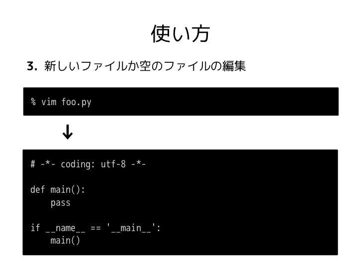 使い方3. 新しいファイルか空のファイルの編集% vim foo.py     ↓# -*- coding: utf-8 -*-def main():    passif __name__ == __main__:    main()