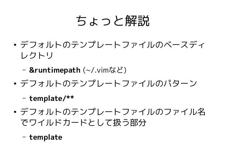 ちょっと解説●    デフォルトのテンプレートファイルのベースディ    レクトリ    –   &runtimepath (~/.vimなど)●    デフォルトのテンプレートファイルのパターン    –   template/**●    ...
