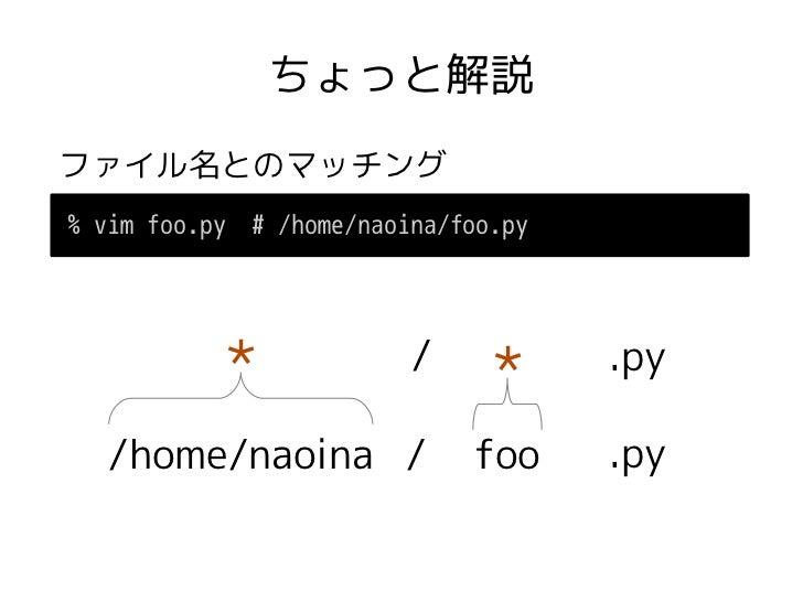 ちょっと解説ファイル名とのマッチング% vim foo.py   # /home/naoina/foo.py           *               /                                 *     ....