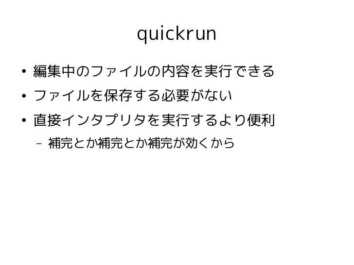 quickrun●    編集中のファイルの内容を実行できる●    ファイルを保存する必要がない●    直接インタプリタを実行するより便利    –   補完とか補完とか補完が効くから