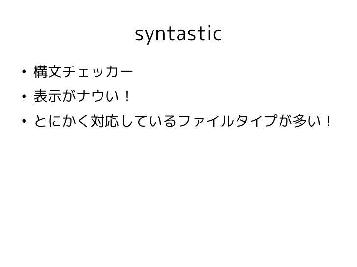 syntastic●    構文チェッカー●    表示がナウい!●    とにかく対応しているファイルタイプが多い!
