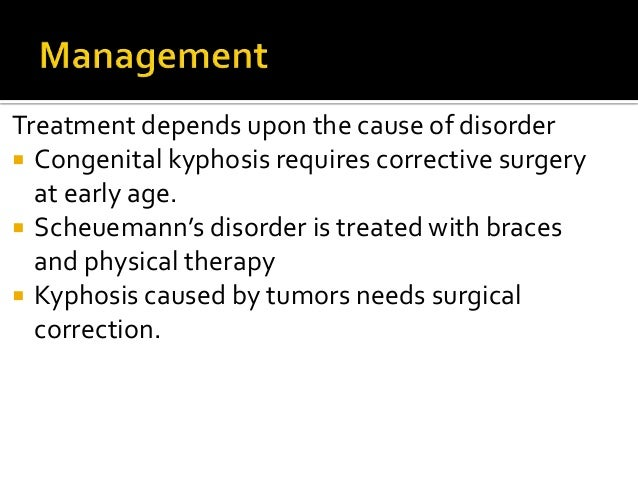 Treatment depends upon the cause of disorder  Congenital kyphosis requires corrective surgery at early age.  Scheuemann'...