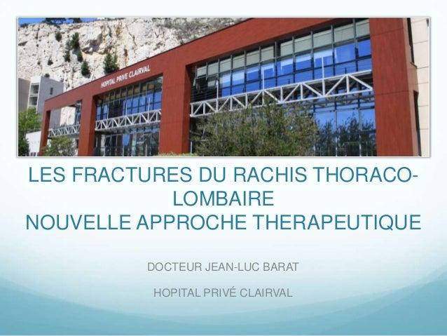 LES FRACTURES DU RACHIS THORACO-            LOMBAIRENOUVELLE APPROCHE THERAPEUTIQUE         DOCTEUR JEAN-LUC BARAT        ...
