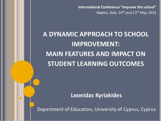 A DYNAMIC APPROACH TO SCHOOL IMPROVEMENT: MAIN FEATURES AND IMPACT ON STUDENT LEARNING OUTCOMES Leonidas Kyriakides Depart...