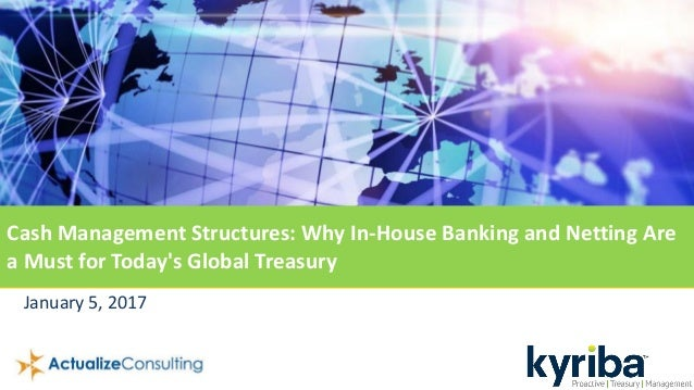 January 5, 2017 Cash Management Structures: Why In-House Banking and Netting Are a Must for Today's Global Treasury