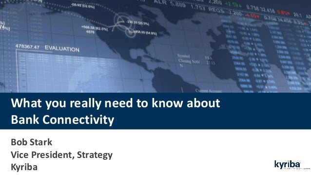 What you really need to know about Bank Connectivity Bob Stark Vice President, Strategy Kyriba