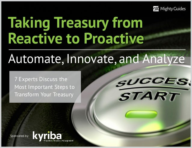 Taking Treasury from Reactive to Proactive Automate, Innovate, and Analyze Sponsored by: 7 Experts Discuss the Most Import...