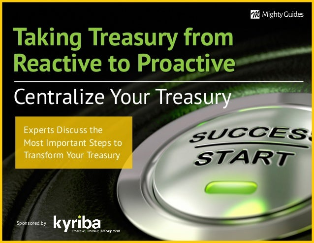 Taking Treasury from Reactive to Proactive Centralize Your Treasury Sponsored by: Experts Discuss the Most Important Steps...