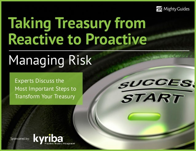 Taking Treasury from Reactive to Proactive Managing Risk Sponsored by: Experts Discuss the Most Important Steps to Transfo...