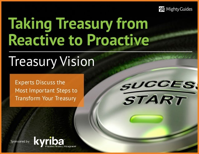 Taking Treasury from Reactive to Proactive Treasury Vision Sponsored by: Experts Discuss the Most Important Steps to Trans...