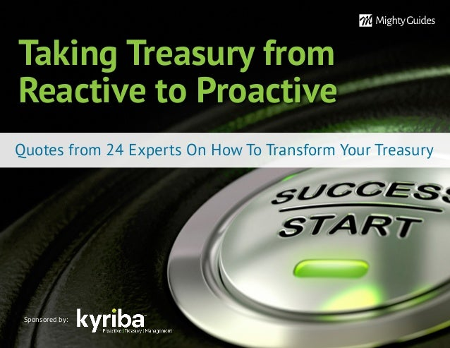 Taking Treasury from Reactive to Proactive Quotes from 24 Experts On How To Transform Your Treasury Sponsored by:
