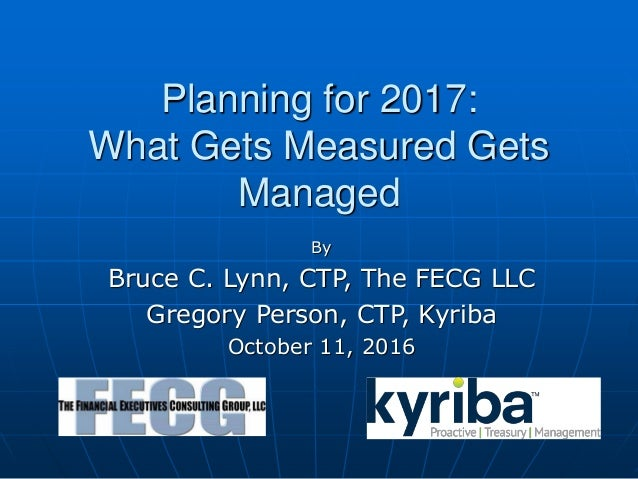 Planning for 2017: What Gets Measured Gets Managed By Bruce C. Lynn, CTP, The FECG LLC Gregory Person, CTP, Kyriba October...