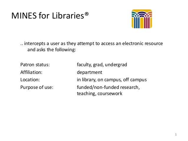 MINES for Libraries® .. intercepts a user as they attempt to access an electronic resource and asks the following: Patron ...