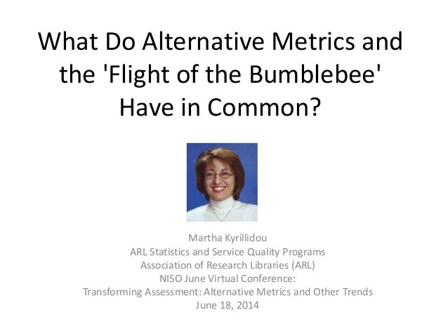 What Do Alternative Metrics and the 'Flight of the Bumblebee' Have in Common? Martha Kyrillidou ARL Statistics and Service...
