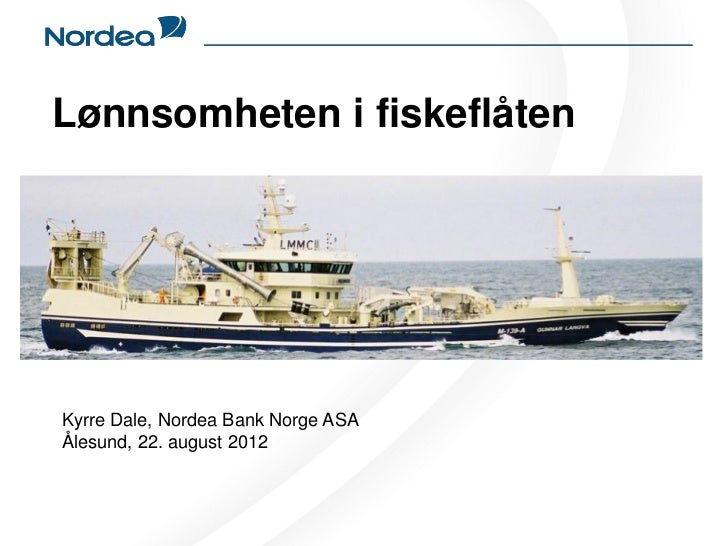 Lønnsomheten i fiskeflåtenKyrre Dale, Nordea Bank Norge ASAÅlesund, 22. august 2012