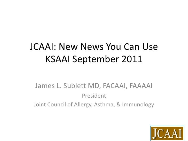 JCAAI: New News You Can UseKSAAI September 2011<br />James L. Sublett MD, FACAAI, FAAAAI<br />President<br />Joint Council...
