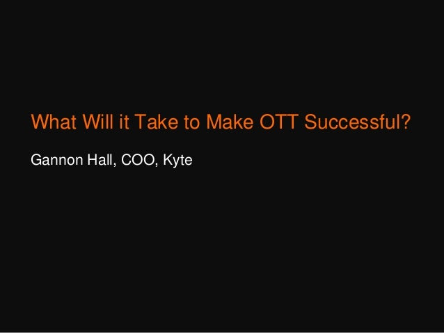 What Will it Take to Make OTT Successful? Gannon Hall, COO, Kyte