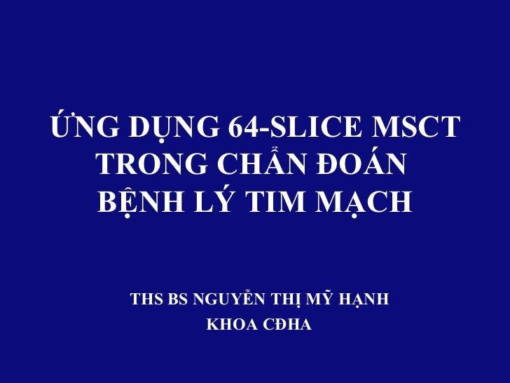 ỨNG DỤNG 64-SLICE MSCT  TRONG CHẨN ĐOÁN  BỆNH LÝ TIM MẠCH    THS BS NGUYỄN THỊ MỸ HẠNH            KHOA CĐHA