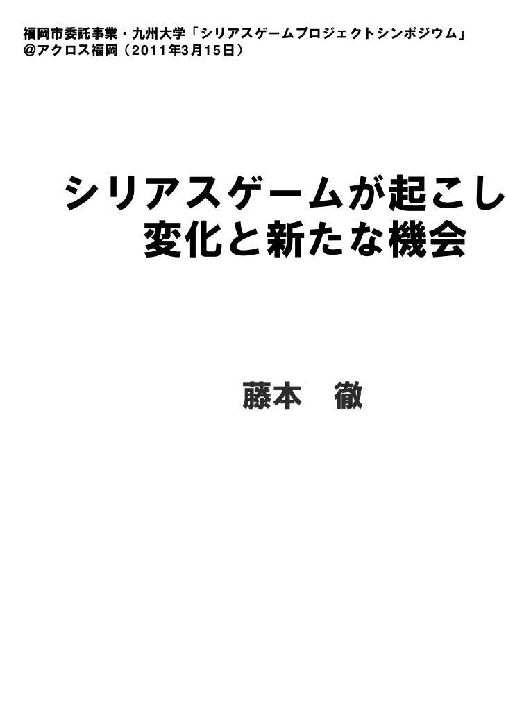 福岡市委託事業・九州大学「シリアスゲームプロジェクトシンポジウム」@アクロス福岡(2011年3月15日)  シリアスゲームが起こした    変化と新たな機会                藤本 徹