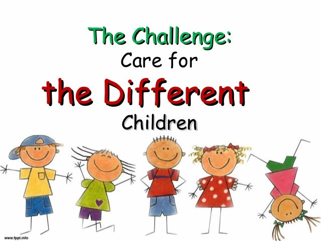The Challenge: Care for  the Different Children