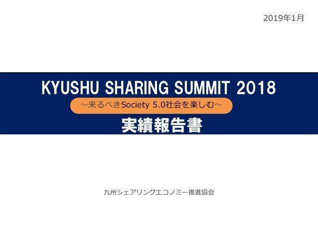 2019年1⽉ 九州シェアリングエコノミー推進協会 KYUSHU SHARING SUMMIT 2018 〜来るべきSociety 5.0社会を楽しむ〜 実績報告書