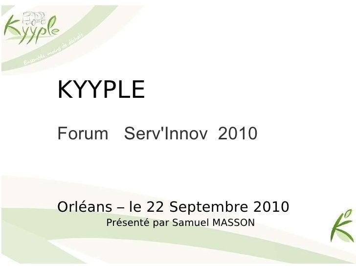 KYYPLE Forum  Serv'Innov  2010  Orléans – le 22 Septembre 2010 Présenté par Samuel MASSON