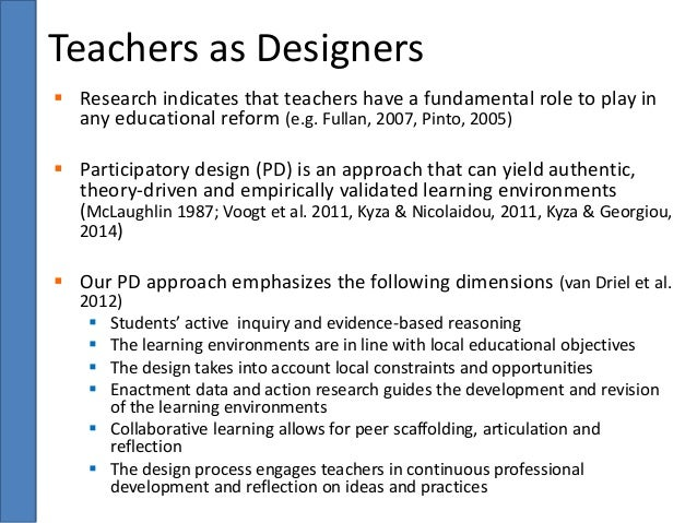 Teachers as Designers   Research indicates that teachers have a fundamental role to play in  any educational reform (e.g....