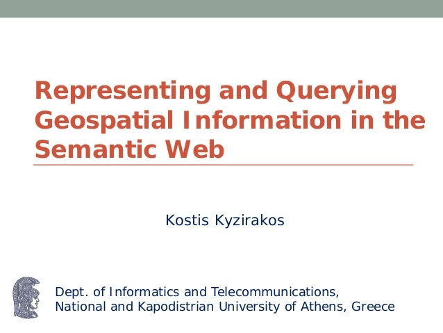 Representing and QueryingGeospatial Information in theSemantic WebDept. of Informatics and Telecommunications,National and...